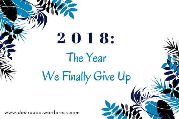 2018: The Year We Finally Give Up!
